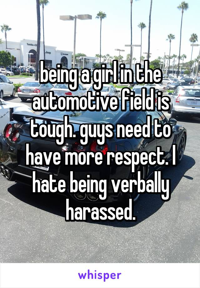 being a girl in the automotive field is tough. guys need to have more respect. I hate being verbally harassed.