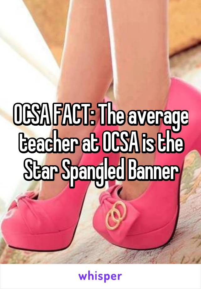 OCSA FACT: The average teacher at OCSA is the Star Spangled Banner