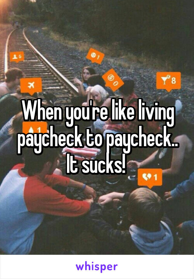 When you're like living paycheck to paycheck.. It sucks!