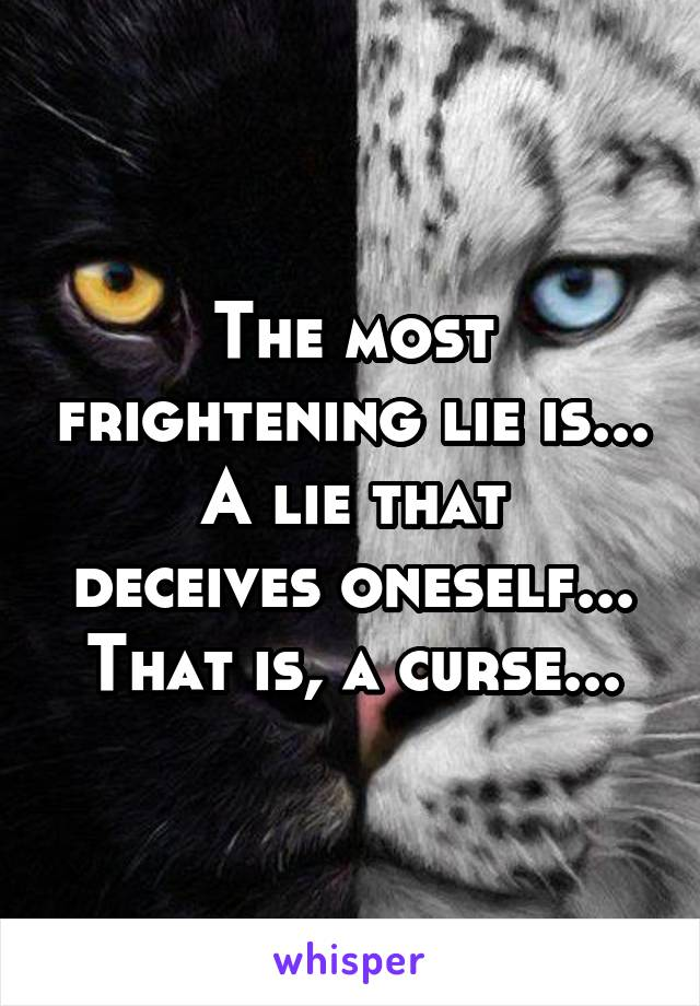 The most frightening lie is... A lie that deceives oneself... That is, a curse...