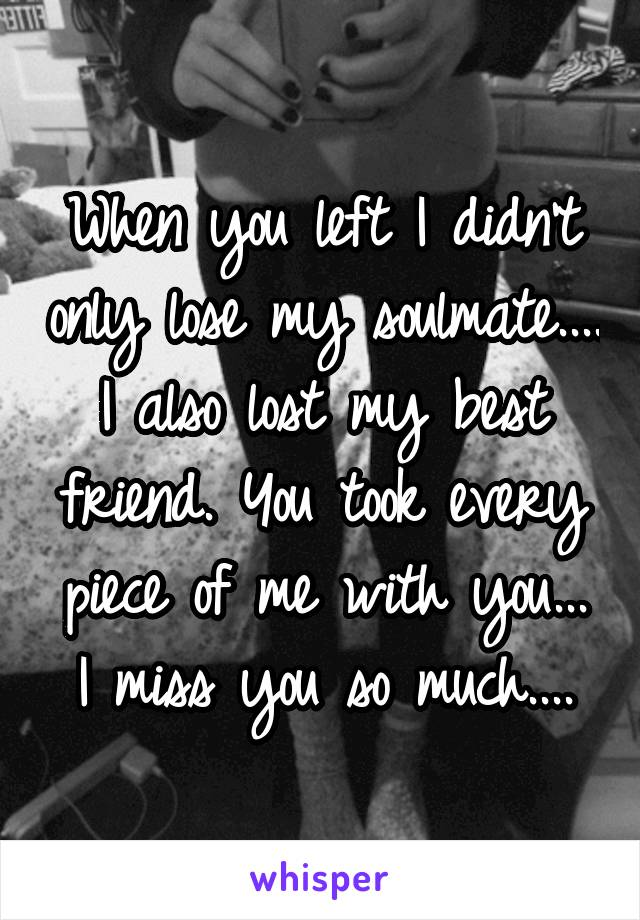 When you left I didn't only lose my soulmate.... I also lost my best friend. You took every piece of me with you... I miss you so much....