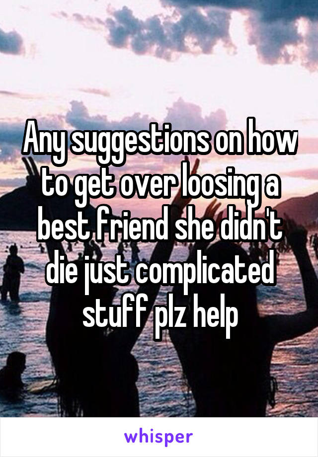 Any suggestions on how to get over loosing a best friend she didn't die just complicated stuff plz help