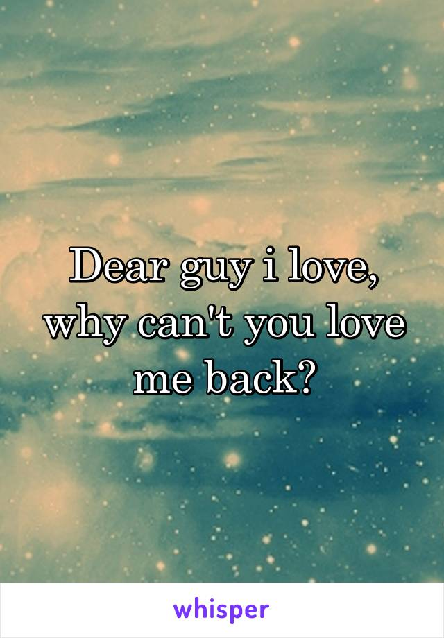 Dear guy i love, why can't you love me back?