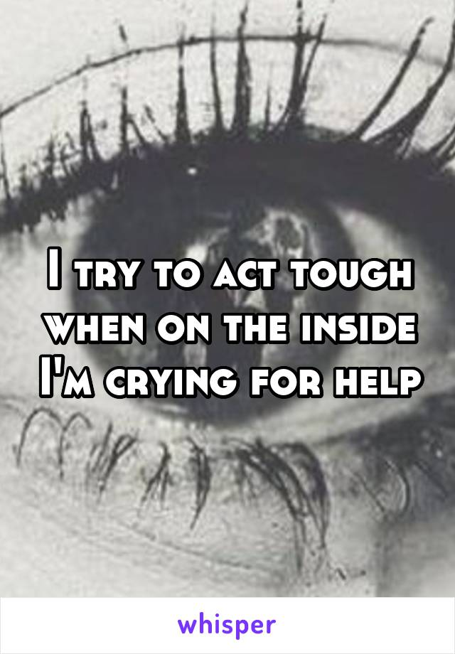 I try to act tough when on the inside I'm crying for help
