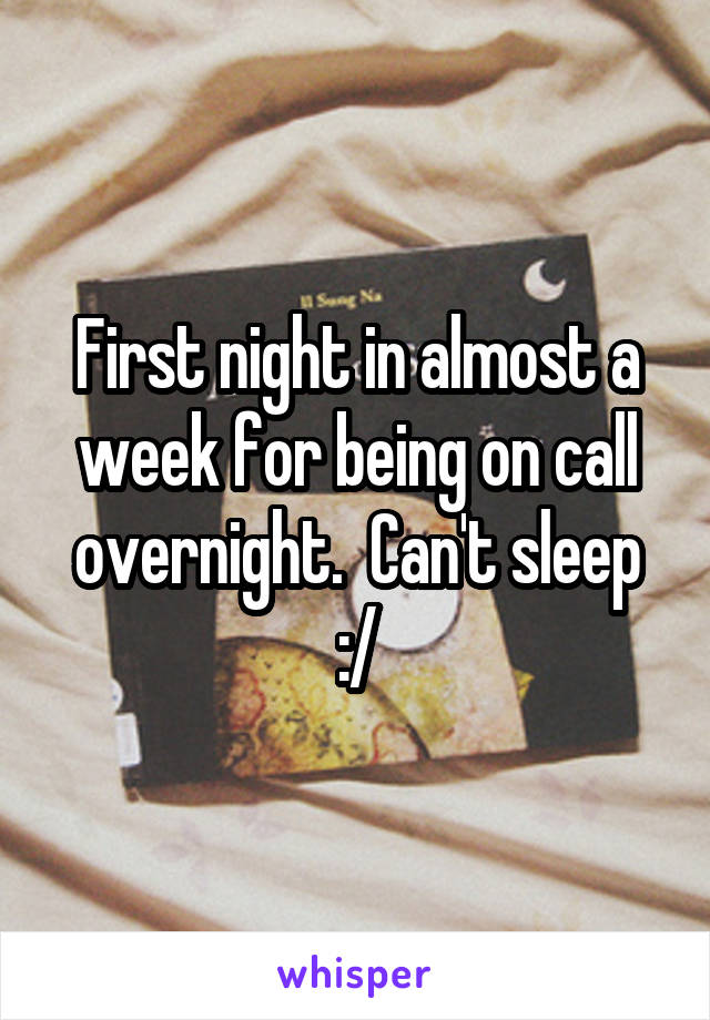 First night in almost a week for being on call overnight.  Can't sleep :/