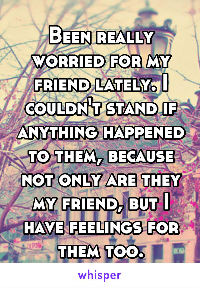 Been really worried for my friend lately. I couldn't stand if anything happened to them, because not only are they my friend, but I have feelings for them too.