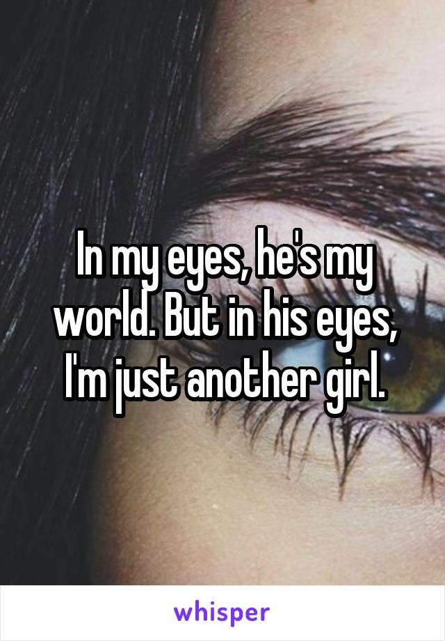 In my eyes, he's my world. But in his eyes, I'm just another girl.