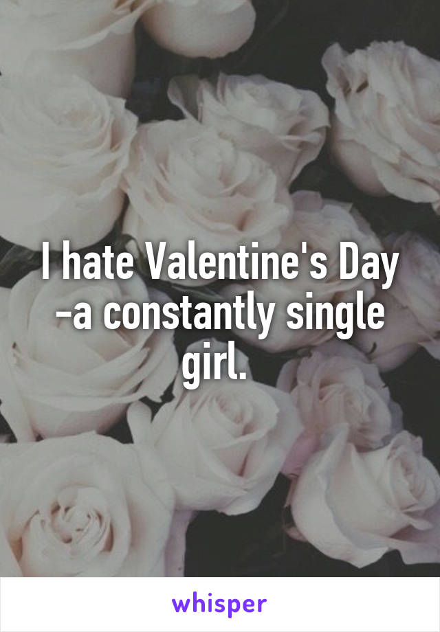 I hate Valentine's Day -a constantly single girl.