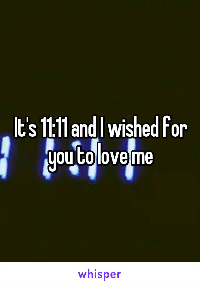 It's 11:11 and I wished for you to love me