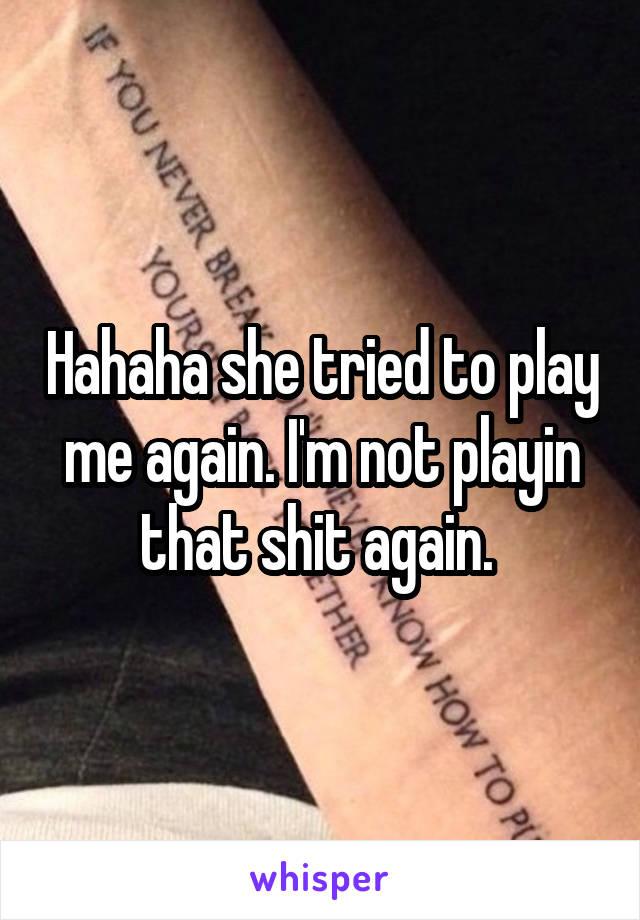 Hahaha she tried to play me again. I'm not playin that shit again.
