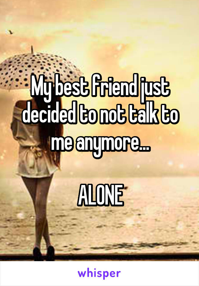My best friend just decided to not talk to me anymore...  ALONE