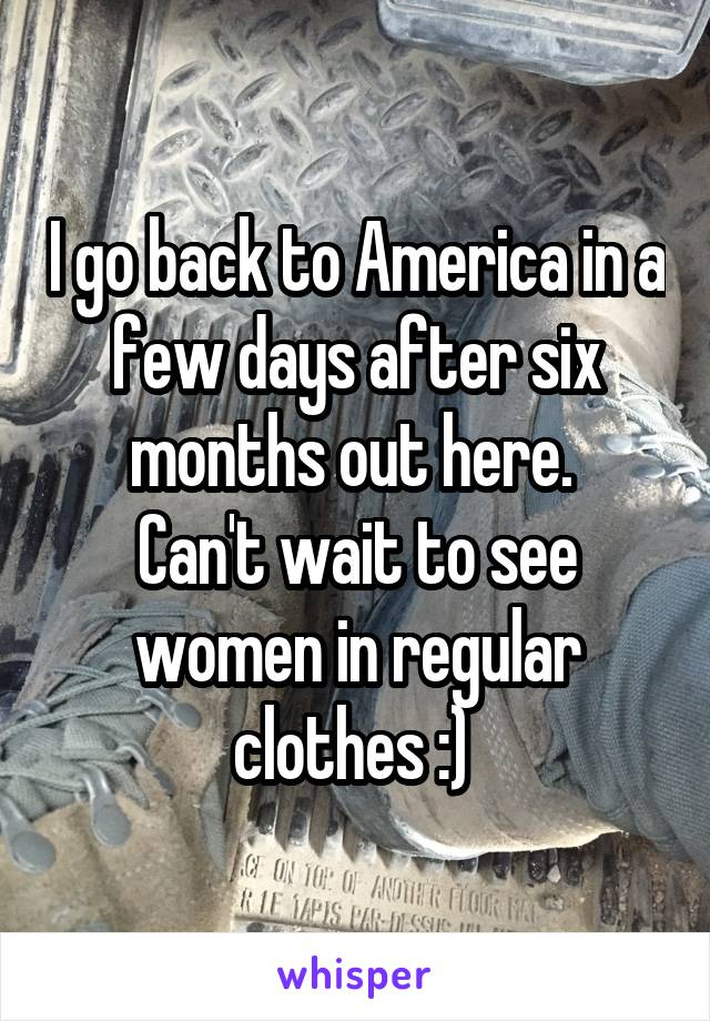 I go back to America in a few days after six months out here.  Can't wait to see women in regular clothes :)