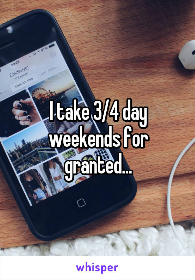 I take 3/4 day weekends for granted...