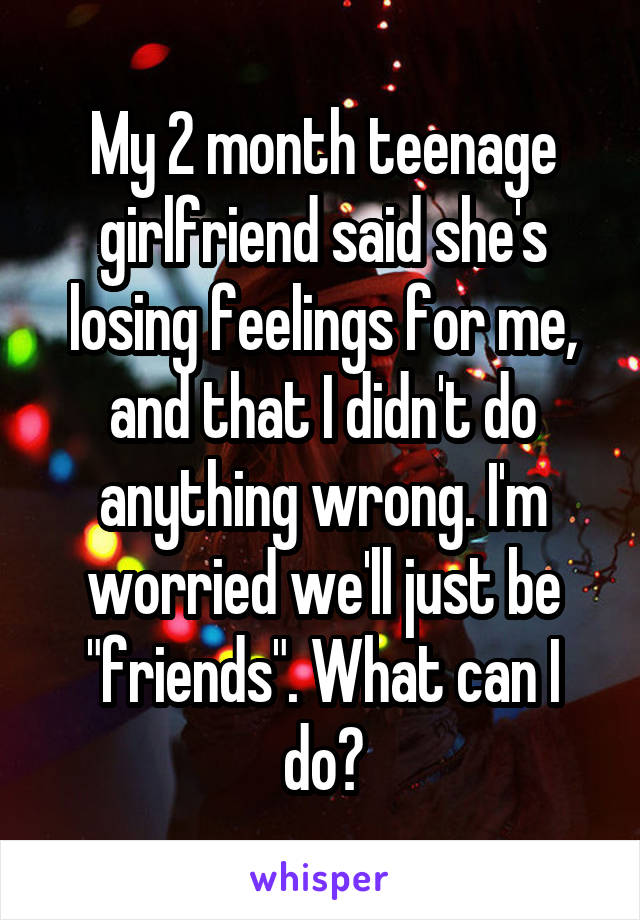 """My 2 month teenage girlfriend said she's losing feelings for me, and that I didn't do anything wrong. I'm worried we'll just be """"friends"""". What can I do?"""