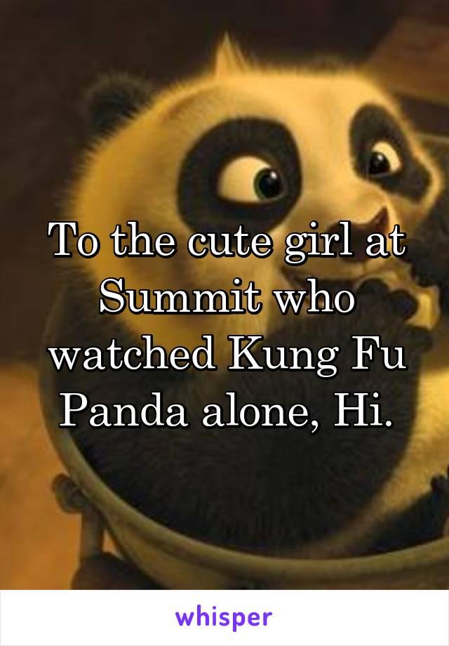 To the cute girl at Summit who watched Kung Fu Panda alone, Hi.