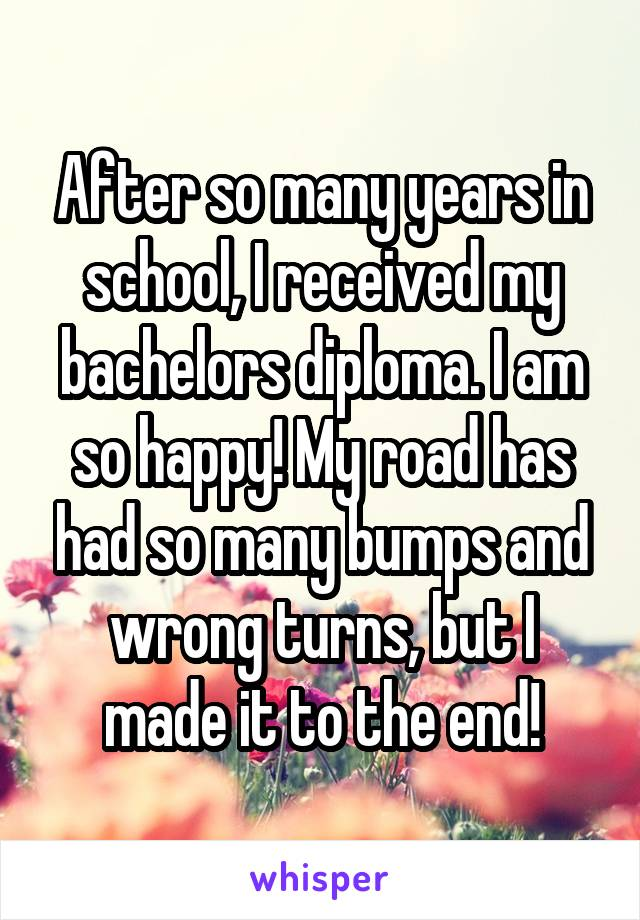 After so many years in school, I received my bachelors diploma. I am so happy! My road has had so many bumps and wrong turns, but I made it to the end!