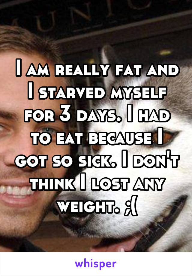 I am really fat and I starved myself for 3 days. I had to eat because I got so sick. I don't think I lost any weight. ;(