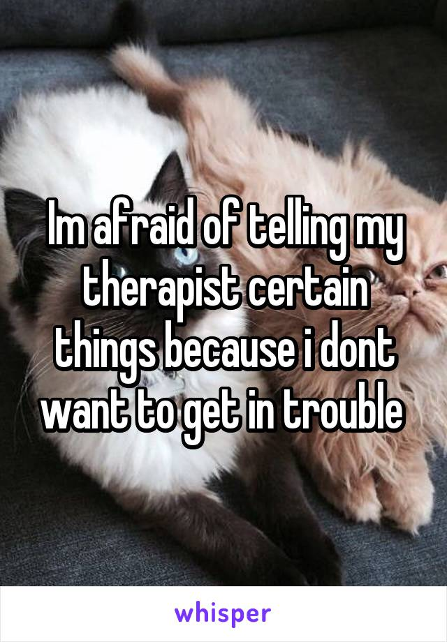 Im afraid of telling my therapist certain things because i dont want to get in trouble