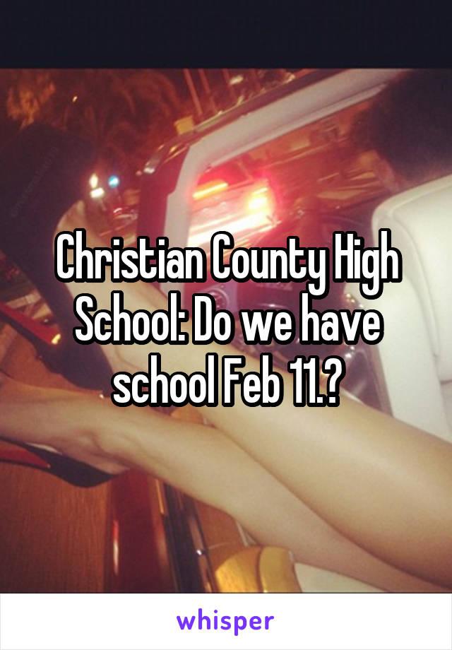 Christian County High School: Do we have school Feb 11.?