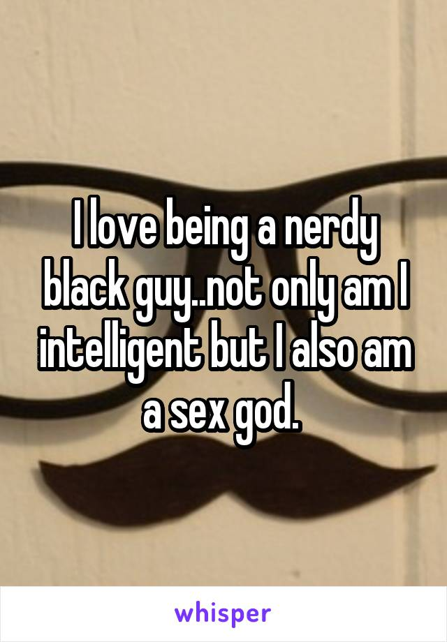 I love being a nerdy black guy..not only am I intelligent but I also am a sex god.