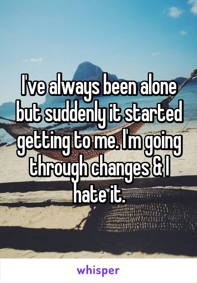 I've always been alone but suddenly it started getting to me. I'm going through changes & I hate it.