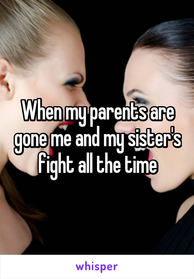 When my parents are gone me and my sister's fight all the time