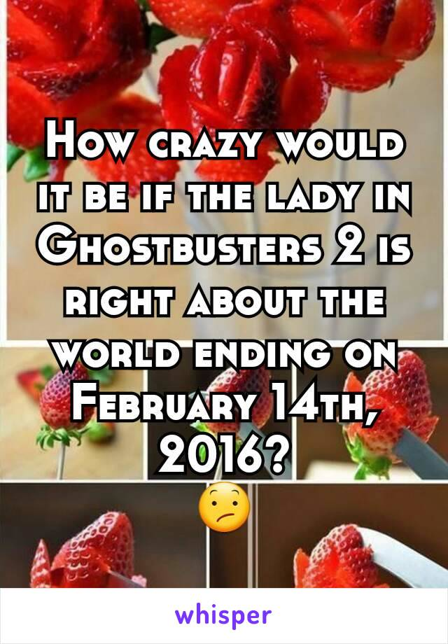 How crazy would it be if the lady in Ghostbusters 2 is right about the world ending on February 14th, 2016? 😕