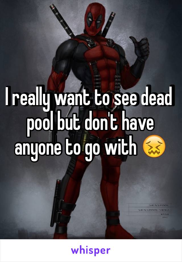 I really want to see dead pool but don't have anyone to go with 😖