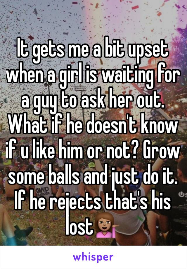 It gets me a bit upset when a girl is waiting for a guy to ask her out. What if he doesn't know if u like him or not? Grow some balls and just do it. If he rejects that's his lost💁🏽