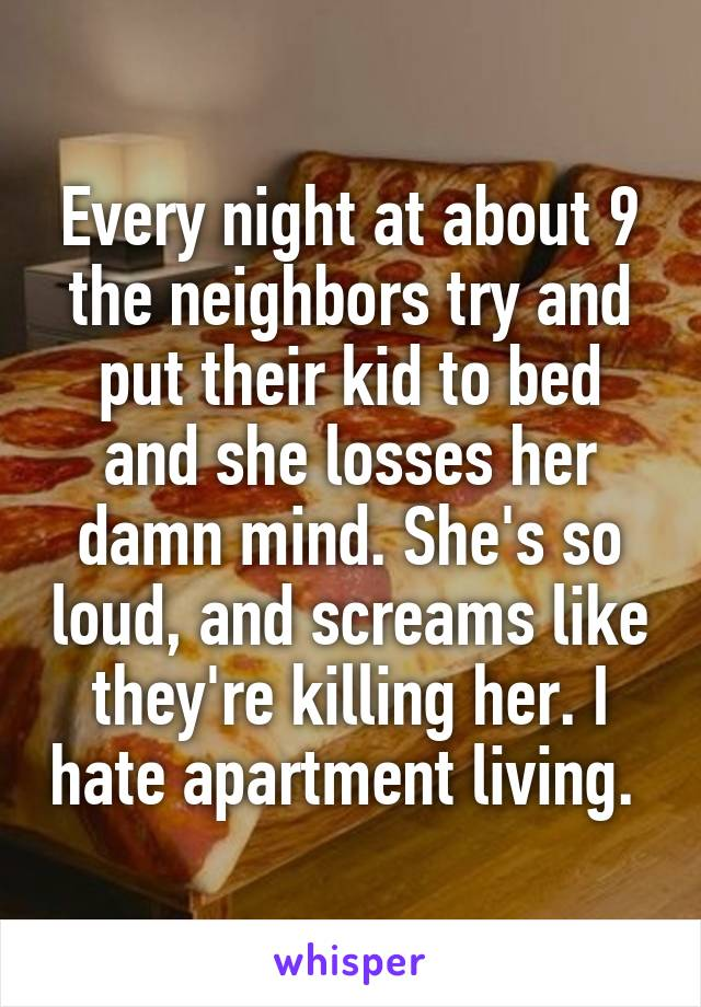 Every night at about 9 the neighbors try and put their kid to bed and she losses her damn mind. She's so loud, and screams like they're killing her. I hate apartment living.
