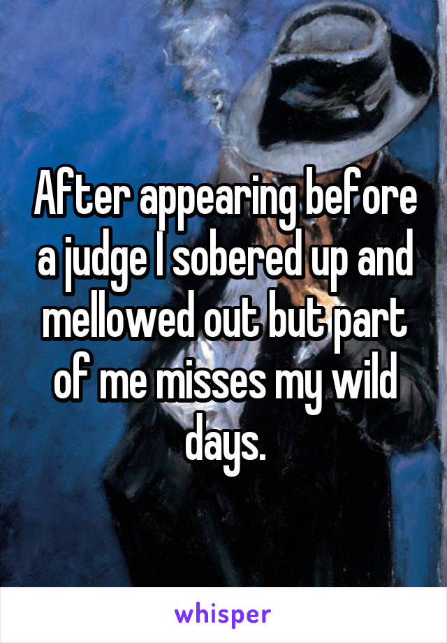 After appearing before a judge I sobered up and mellowed out but part of me misses my wild days.