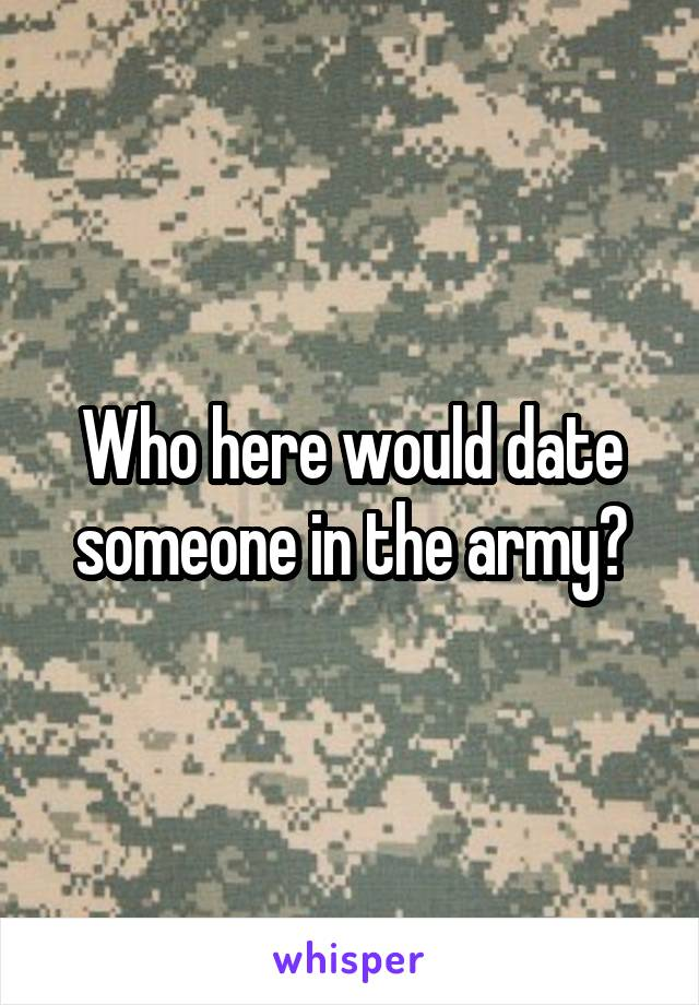 Who here would date someone in the army?