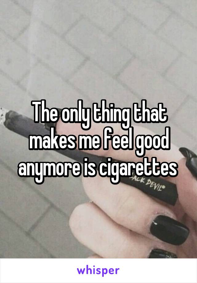 The only thing that makes me feel good anymore is cigarettes