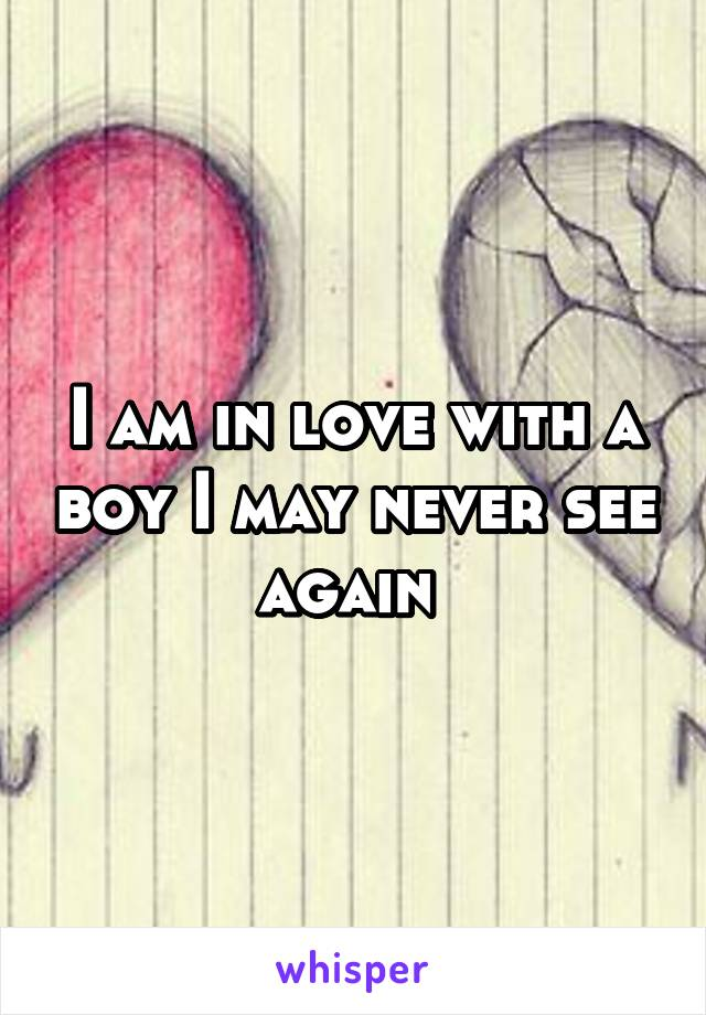 I am in love with a boy I may never see again