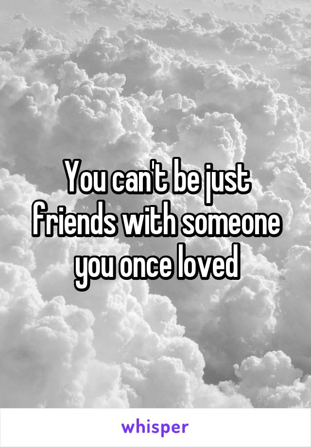 You can't be just friends with someone you once loved