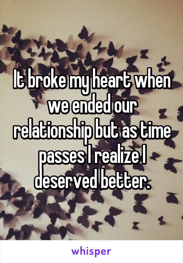 It broke my heart when we ended our relationship but as time passes I realize I deserved better.