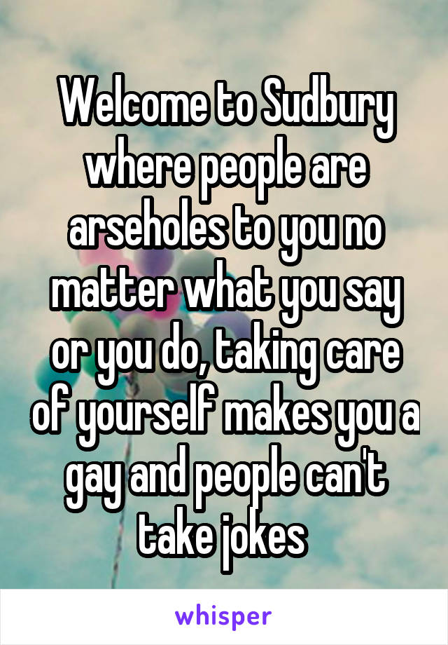 Welcome to Sudbury where people are arseholes to you no matter what you say or you do, taking care of yourself makes you a gay and people can't take jokes