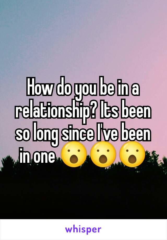 How do you be in a relationship? Its been so long since I've been in one 😮😮😮