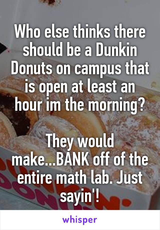 Who else thinks there should be a Dunkin Donuts on campus that is open at least an hour im the morning?  They would make...BANK off of the entire math lab. Just sayin'!