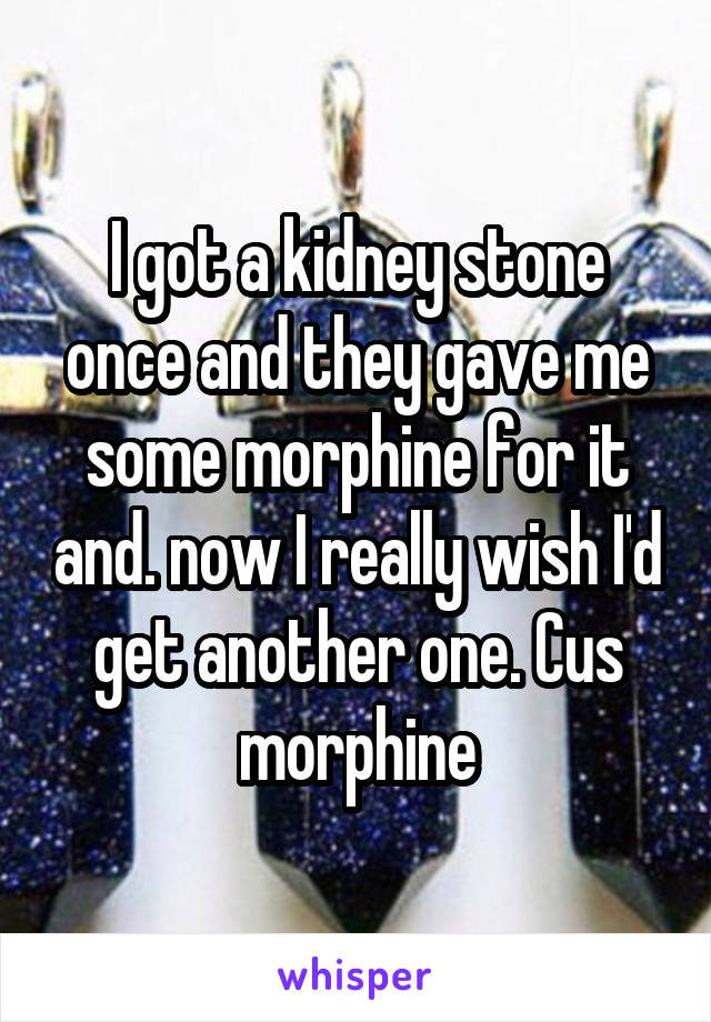 I got a kidney stone once and they gave me some morphine for it and. now I really wish I'd get another one. Cus morphine
