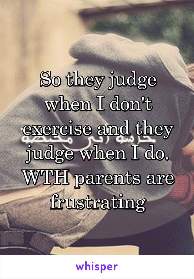 So they judge when I don't exercise and they judge when I do. WTH parents are frustrating