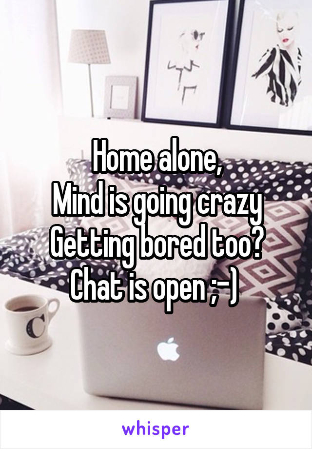 Home alone, Mind is going crazy Getting bored too? Chat is open ;-)