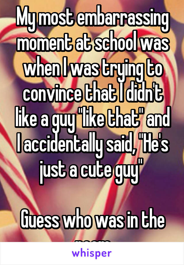 """My most embarrassing moment at school was when I was trying to convince that I didn't like a guy """"like that"""" and I accidentally said, """"He's just a cute guy""""   Guess who was in the room"""