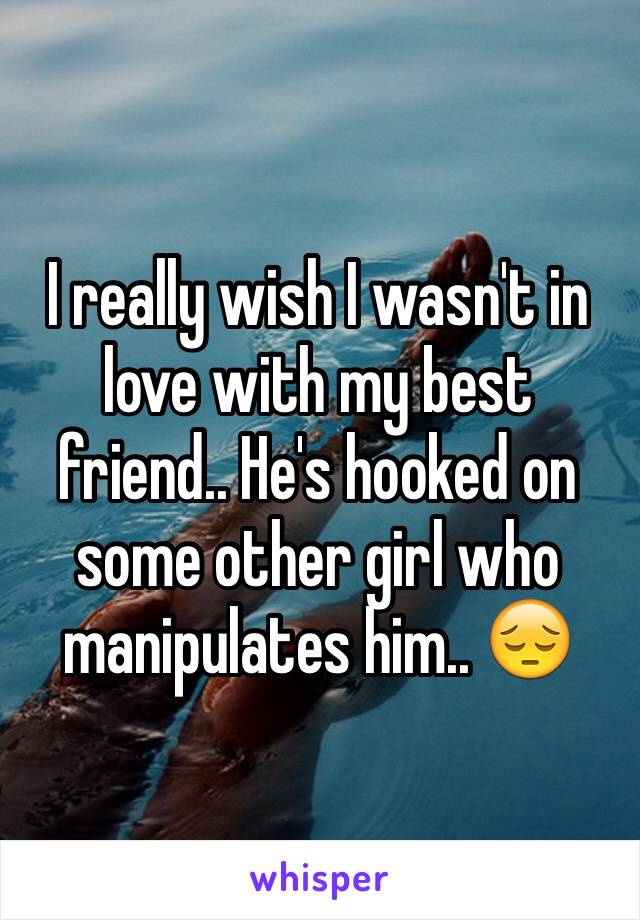 I really wish I wasn't in love with my best friend.. He's hooked on some other girl who manipulates him.. 😔