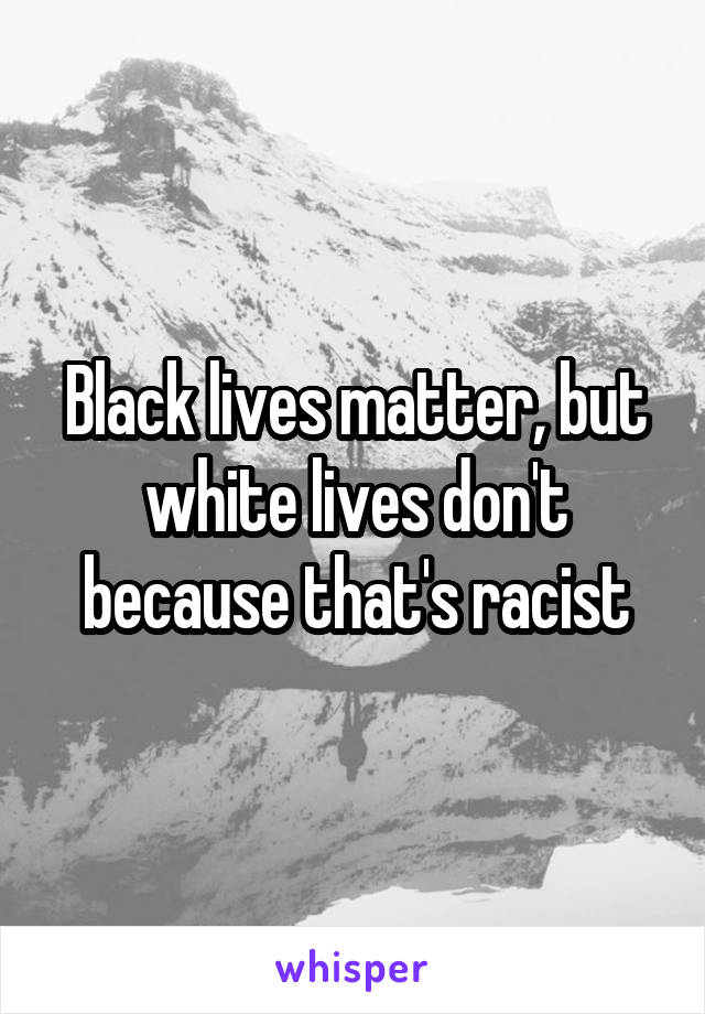 Black lives matter, but white lives don't because that's racist