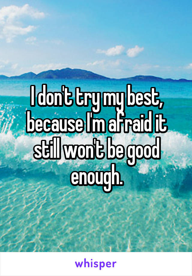 I don't try my best, because I'm afraid it still won't be good enough.