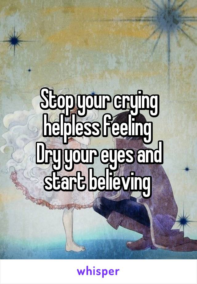 Stop your crying helpless feeling  Dry your eyes and start believing