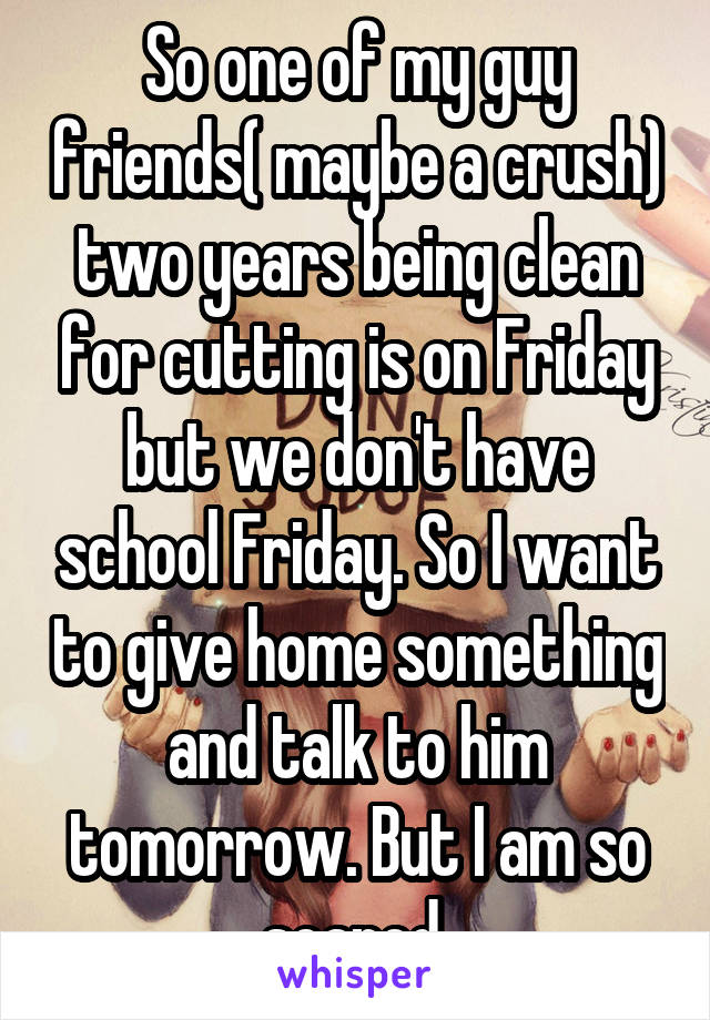 So one of my guy friends( maybe a crush) two years being clean for cutting is on Friday but we don't have school Friday. So I want to give home something and talk to him tomorrow. But I am so scared