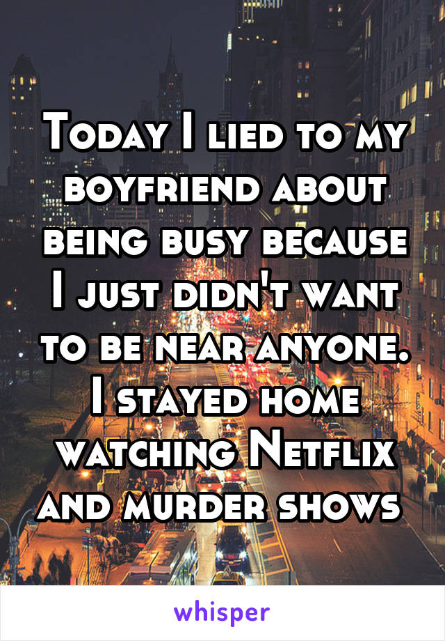 Today I lied to my boyfriend about being busy because I just didn't want to be near anyone. I stayed home watching Netflix and murder shows