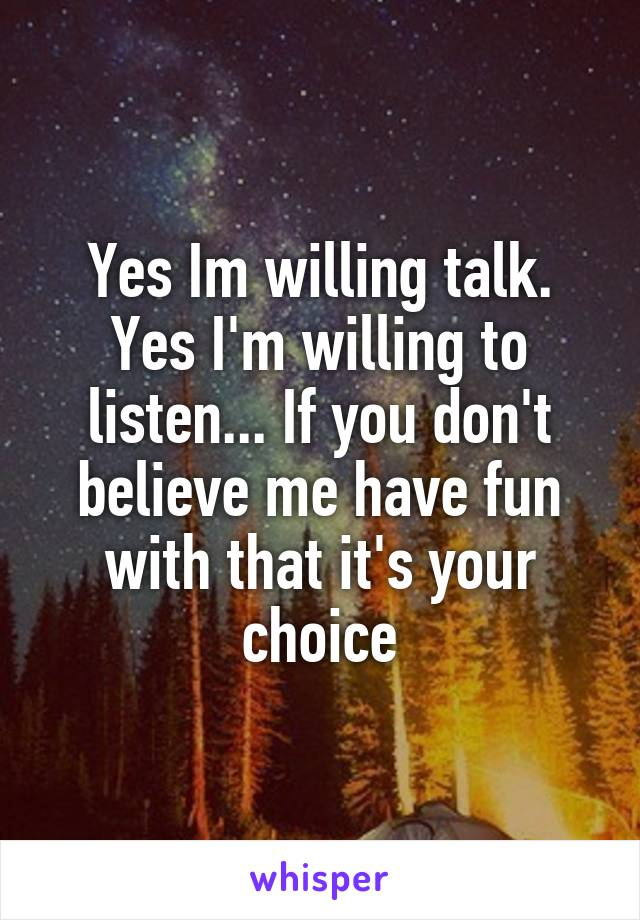 Yes Im willing talk. Yes I'm willing to listen... If you don't believe me have fun with that it's your choice